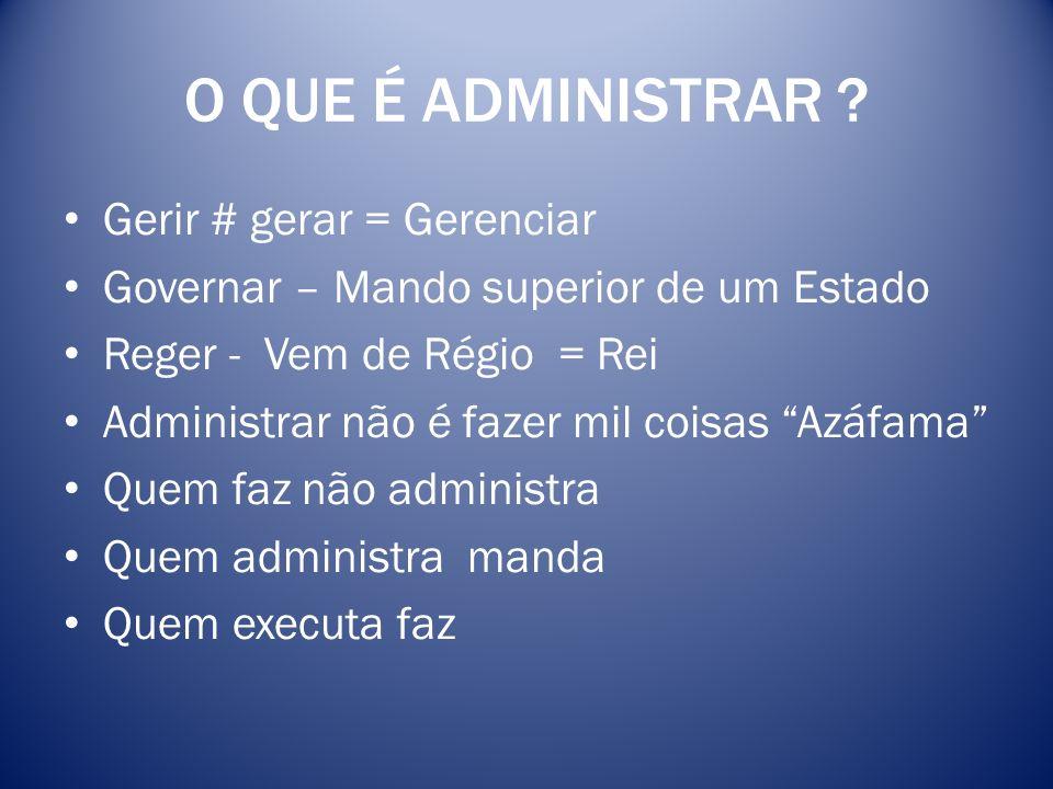 O QUE É ADMINISTRAR Gerir # gerar = Gerenciar