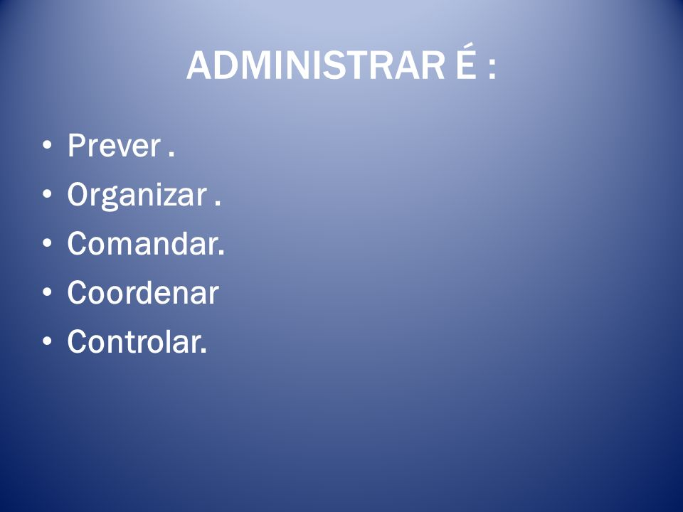 ADMINISTRAR É : Prever . Organizar . Comandar. Coordenar Controlar.