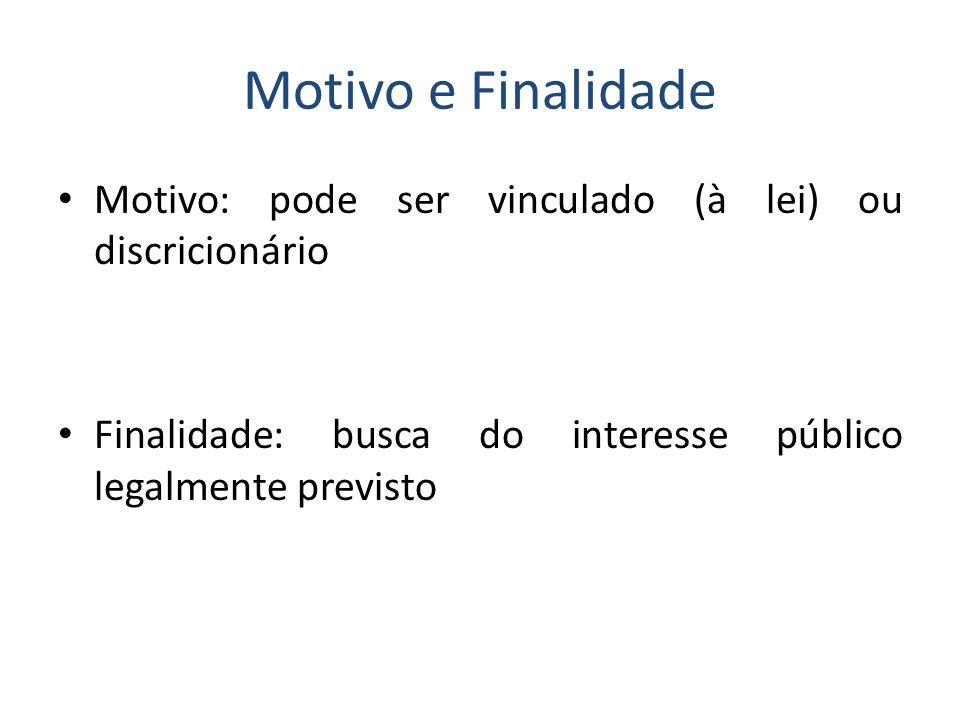 Motivo e Finalidade Motivo: pode ser vinculado (à lei) ou discricionário.