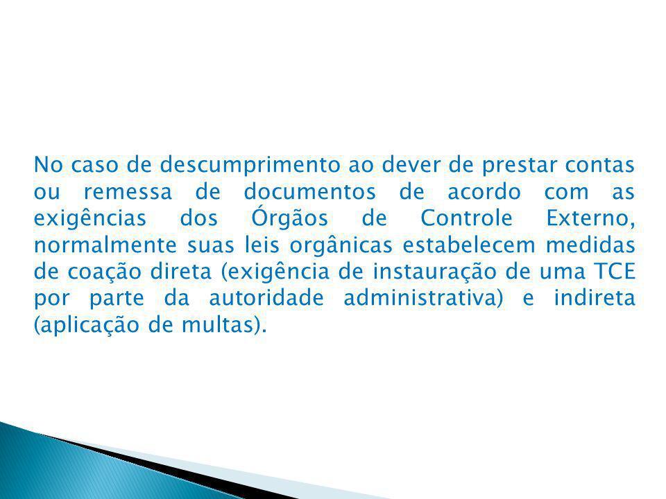No caso de descumprimento ao dever de prestar contas ou remessa de documentos de acordo com as exigências dos Órgãos de Controle Externo, normalmente suas leis orgânicas estabelecem medidas de coação direta (exigência de instauração de uma TCE por parte da autoridade administrativa) e indireta (aplicação de multas).