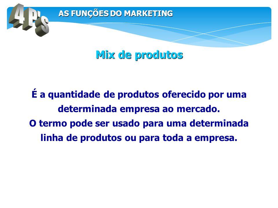 4 P s AS FUNÇÕES DO MARKETING. Mix de produtos. É a quantidade de produtos oferecido por uma determinada empresa ao mercado.