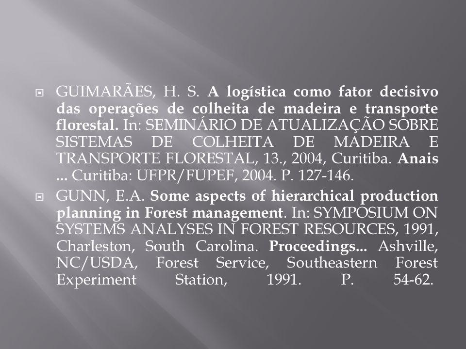 GUIMARÃES, H. S. A logística como fator decisivo das operações de colheita de madeira e transporte florestal. In: SEMINÁRIO DE ATUALIZAÇÃO SOBRE SISTEMAS DE COLHEITA DE MADEIRA E TRANSPORTE FLORESTAL, 13., 2004, Curitiba. Anais ... Curitiba: UFPR/FUPEF, 2004. P. 127-146.