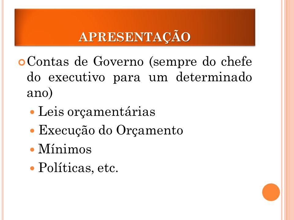 APRESENTAÇÃO Contas de Governo (sempre do chefe do executivo para um determinado ano) Leis orçamentárias.