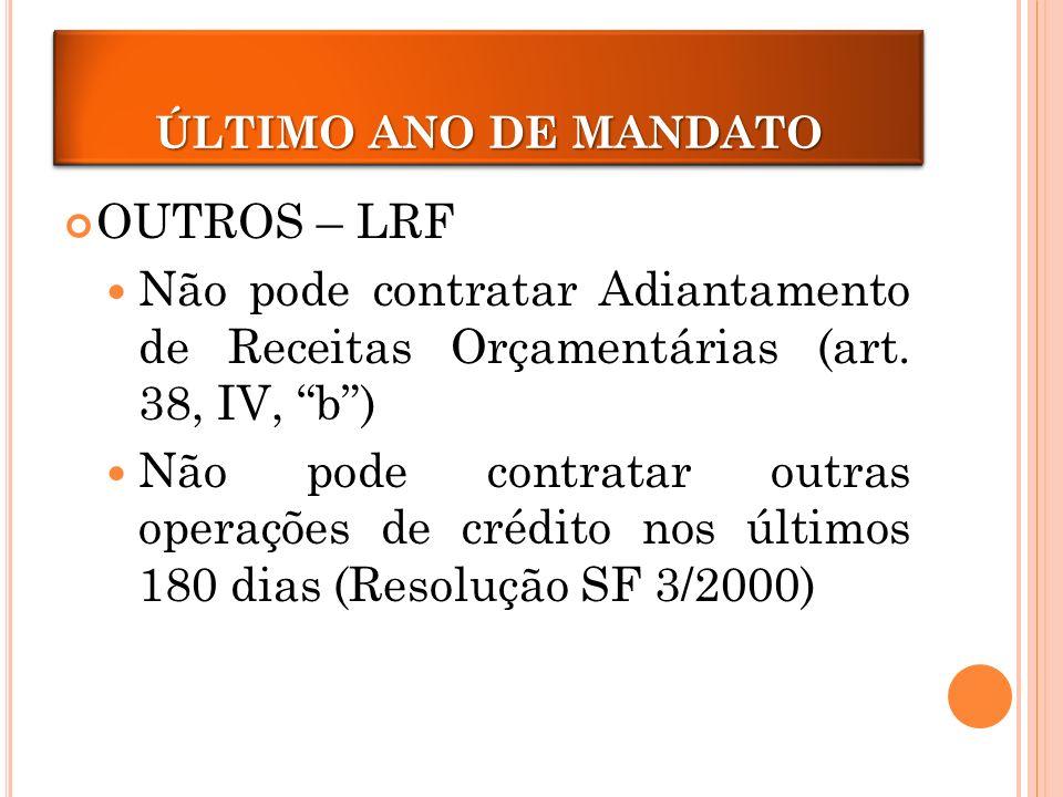 ÚLTIMO ANO DE MANDATO ÚLTIMO ANO DE MANDATO. OUTROS – LRF. Não pode contratar Adiantamento de Receitas Orçamentárias (art. 38, IV, b )