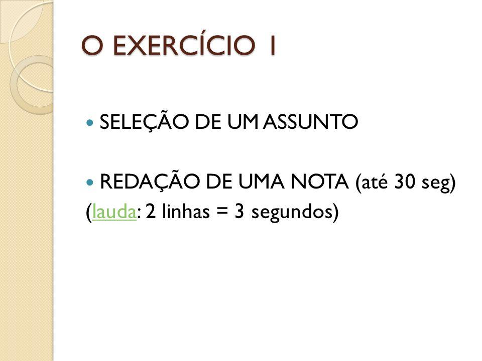 O EXERCÍCIO 1 SELEÇÃO DE UM ASSUNTO REDAÇÃO DE UMA NOTA (até 30 seg)
