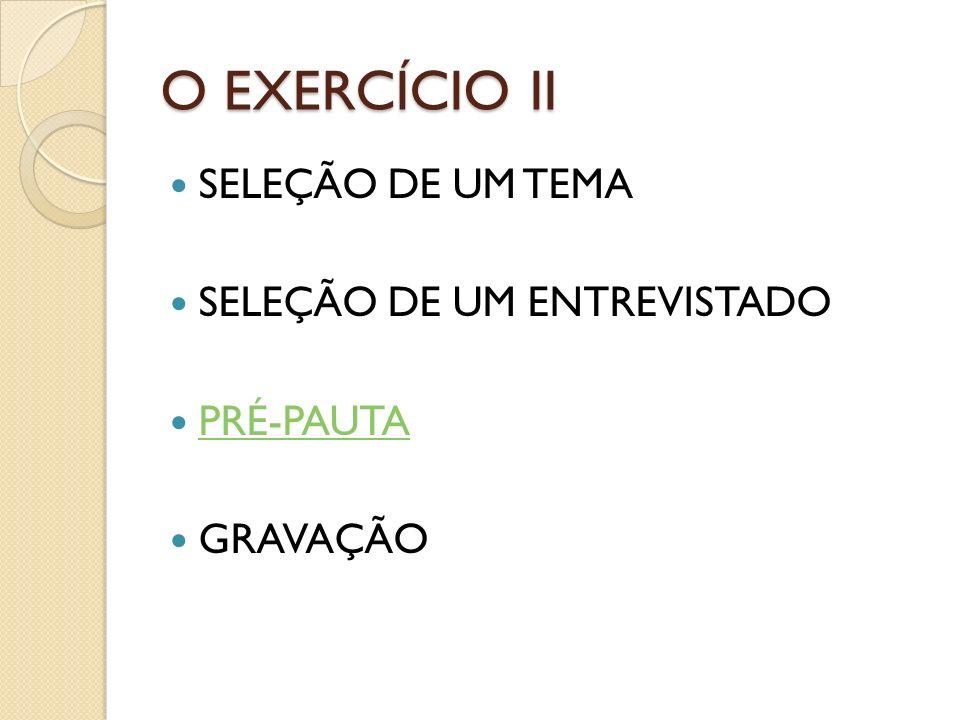 O EXERCÍCIO II SELEÇÃO DE UM TEMA SELEÇÃO DE UM ENTREVISTADO PRÉ-PAUTA