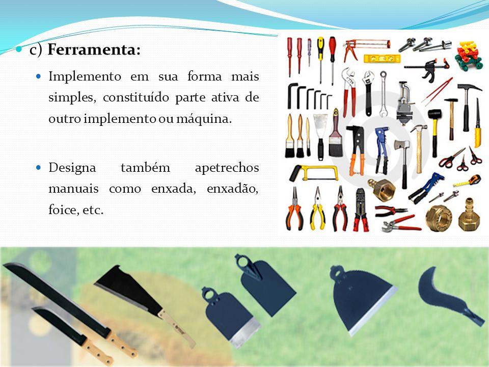 c) Ferramenta: Implemento em sua forma mais simples, constituído parte ativa de outro implemento ou máquina.