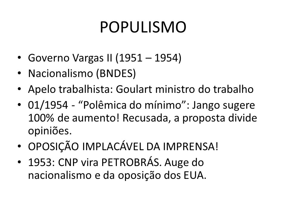 POPULISMO Governo Vargas II (1951 – 1954) Nacionalismo (BNDES)