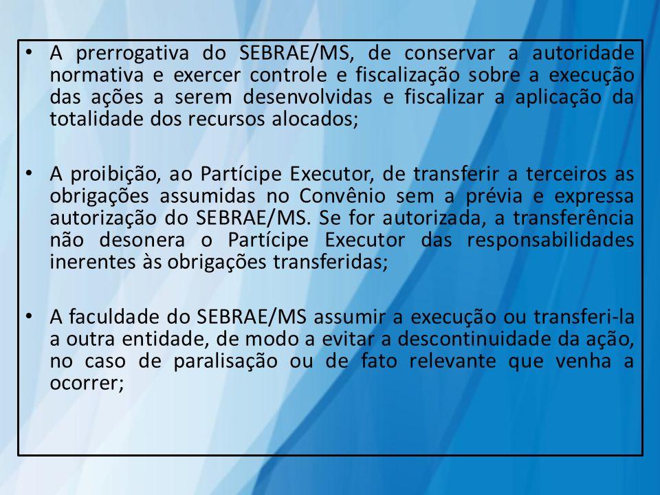 A prerrogativa do SEBRAE/MS, de conservar a autoridade normativa e exercer controle e fiscalização sobre a execução das ações a serem desenvolvidas e fiscalizar a aplicação da totalidade dos recursos alocados;