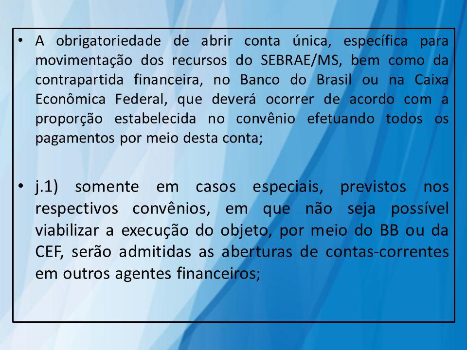 A obrigatoriedade de abrir conta única, específica para movimentação dos recursos do SEBRAE/MS, bem como da contrapartida financeira, no Banco do Brasil ou na Caixa Econômica Federal, que deverá ocorrer de acordo com a proporção estabelecida no convênio efetuando todos os pagamentos por meio desta conta;