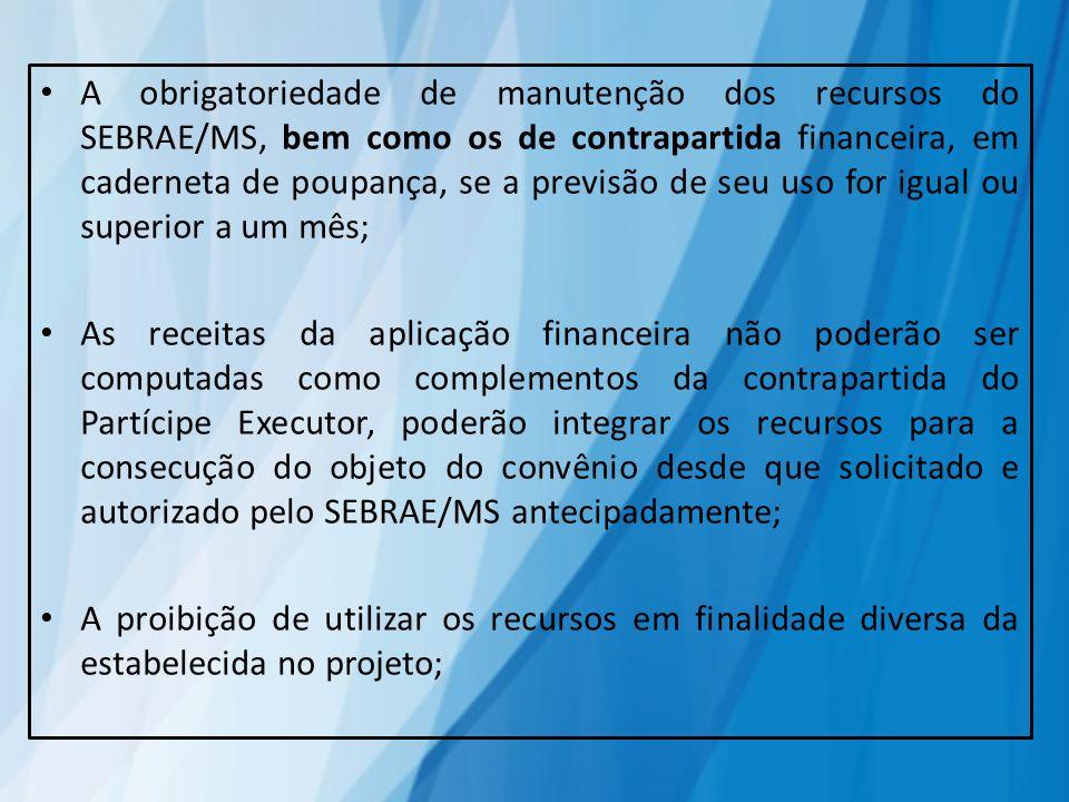 A obrigatoriedade de manutenção dos recursos do SEBRAE/MS, bem como os de contrapartida financeira, em caderneta de poupança, se a previsão de seu uso for igual ou superior a um mês;
