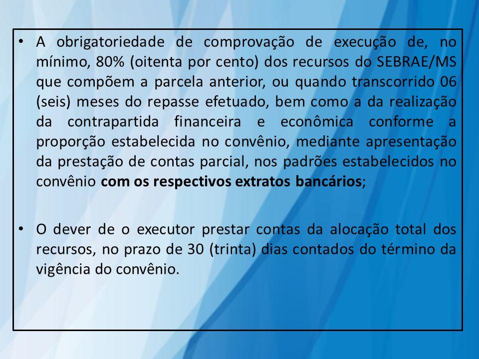 A obrigatoriedade de comprovação de execução de, no mínimo, 80% (oitenta por cento) dos recursos do SEBRAE/MS que compõem a parcela anterior, ou quando transcorrido 06 (seis) meses do repasse efetuado, bem como a da realização da contrapartida financeira e econômica conforme a proporção estabelecida no convênio, mediante apresentação da prestação de contas parcial, nos padrões estabelecidos no convênio com os respectivos extratos bancários;