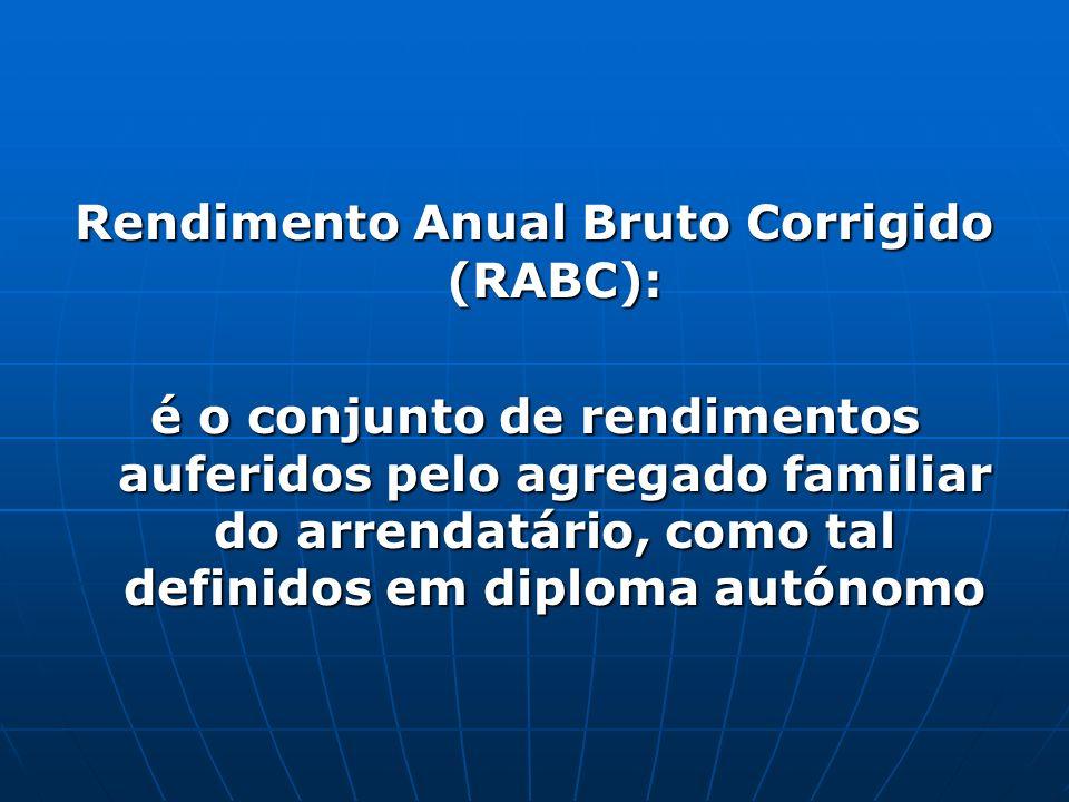 Rendimento Anual Bruto Corrigido (RABC): é o conjunto de rendimentos auferidos pelo agregado familiar do arrendatário, como tal definidos em diploma autónomo