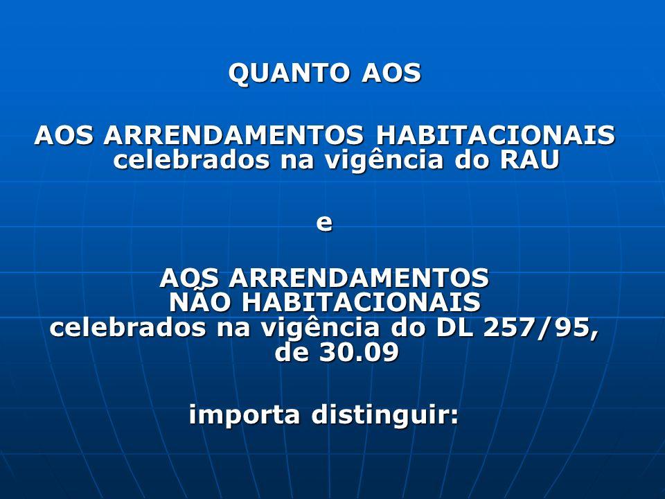 QUANTO AOS AOS ARRENDAMENTOS HABITACIONAIS celebrados na vigência do RAU e AOS ARRENDAMENTOS NÃO HABITACIONAIS celebrados na vigência do DL 257/95, de 30.09 importa distinguir: