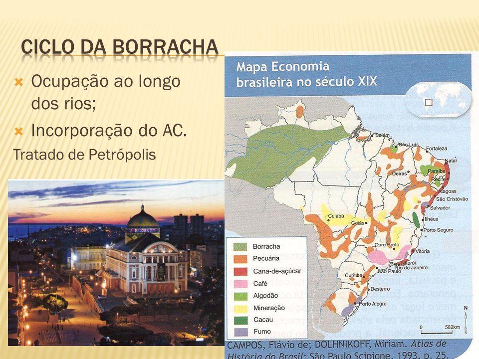 Ciclo da Borracha Ocupação ao longo dos rios; Incorporação do AC.
