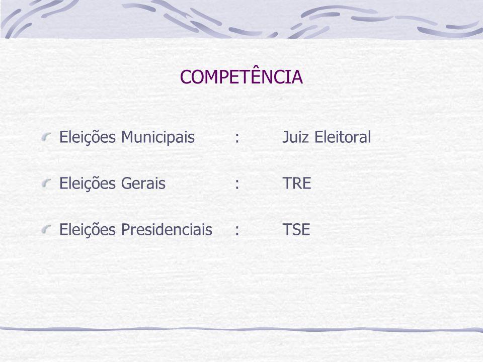 COMPETÊNCIA Eleições Municipais : Juiz Eleitoral Eleições Gerais : TRE