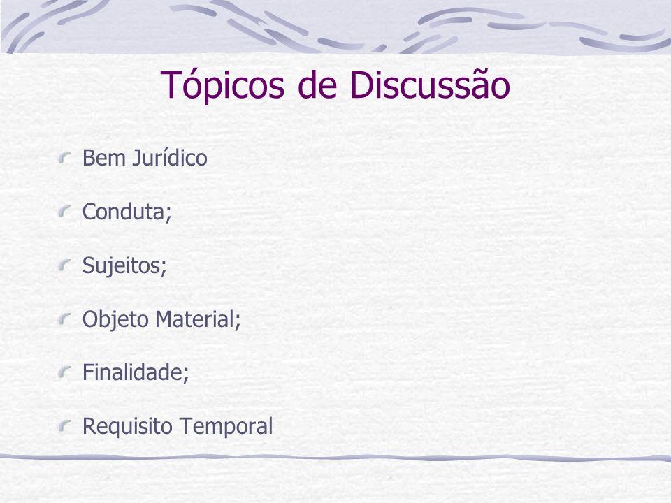Tópicos de Discussão Bem Jurídico Conduta; Sujeitos; Objeto Material;