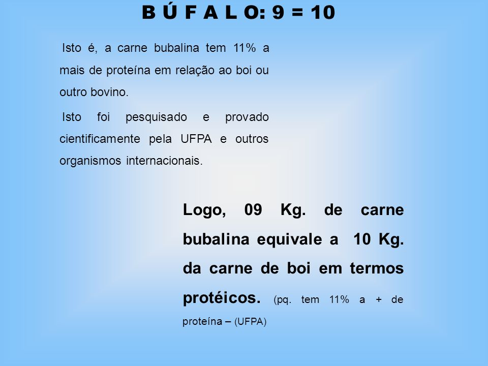 B Ú F A L O: 9 = 10 Isto é, a carne bubalina tem 11% a mais de proteína em relação ao boi ou outro bovino.