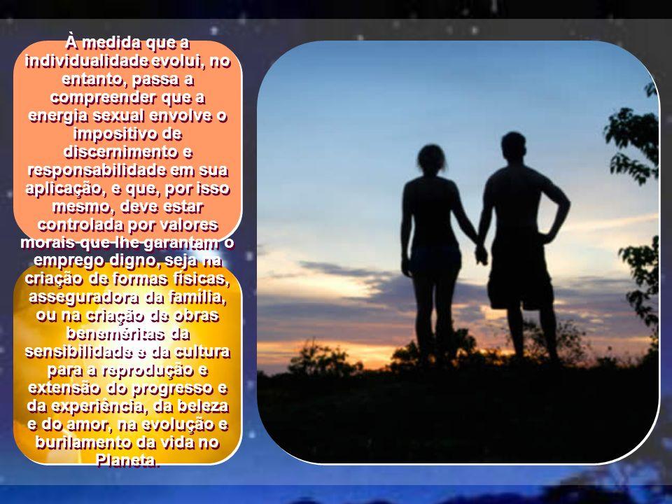 À medida que a individualidade evolui, no entanto, passa a compreender que a energia sexual envolve o impositivo de discernimento e responsabilidade em sua aplicação, e que, por isso mesmo, deve estar controlada por valores morais que lhe garantam o emprego digno, seja na criação de formas físicas, asseguradora da família, ou na criação de obras beneméritas da sensibilidade e da cultura para a reprodução e extensão do progresso e da experiência, da beleza e do amor, na evolução e burilamento da vida no Planeta.