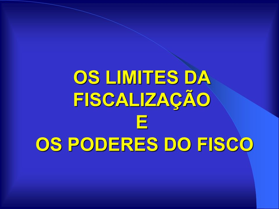 OS LIMITES DA FISCALIZAÇÃO E OS PODERES DO FISCO