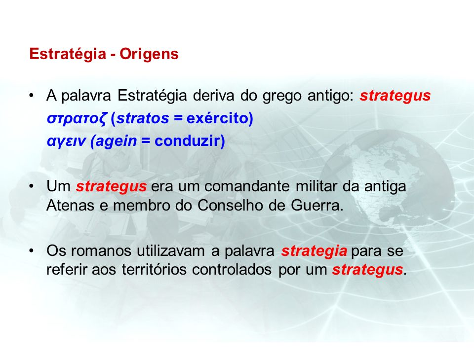 Estratégia - Origens A palavra Estratégia deriva do grego antigo: strategus. στρατοζ (stratos = exército)