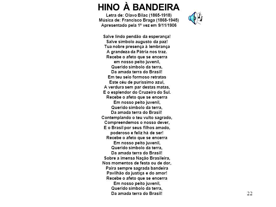 HINO À BANDEIRA Letra de: Olavo Bilac (1865-1918) Música de: Francisco Braga (1868-1945) Apresentado pela 1ª vez em 9/11/1906.