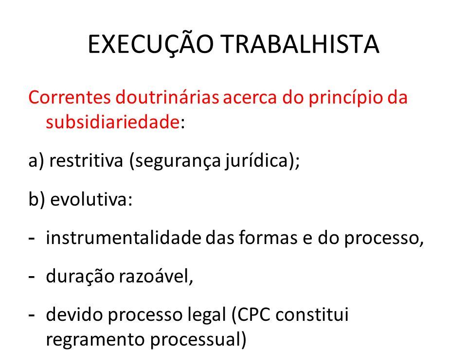 EXECUÇÃO TRABALHISTA Correntes doutrinárias acerca do princípio da subsidiariedade: a) restritiva (segurança jurídica);