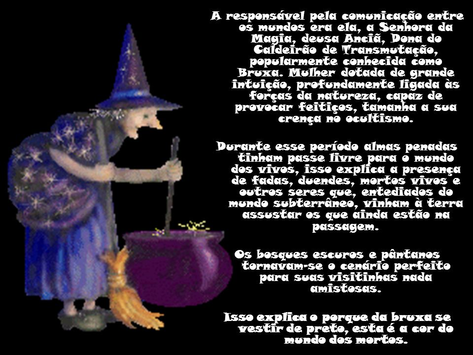 A responsável pela comunicação entre os mundos era ela, a Senhora da Magia, deusa Anciã, Dona do Caldeirão de Transmutação, popularmente conhecida como Bruxa. Mulher dotada de grande intuição, profundamente ligada às forças da natureza, capaz de provocar feitiços, tamanha a sua crença no ocultismo.