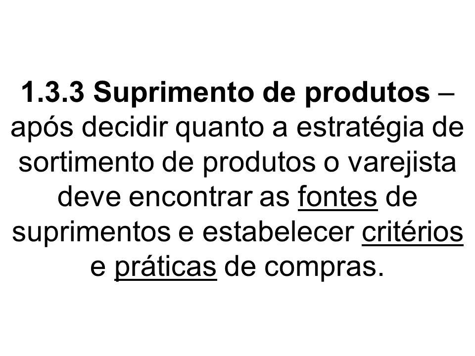 1.3.3 Suprimento de produtos – após decidir quanto a estratégia de sortimento de produtos o varejista deve encontrar as fontes de suprimentos e estabelecer critérios e práticas de compras.