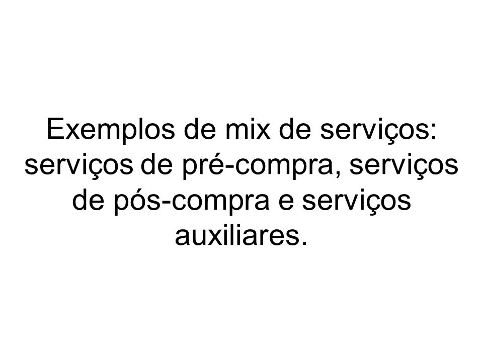 Exemplos de mix de serviços: serviços de pré-compra, serviços de pós-compra e serviços auxiliares.
