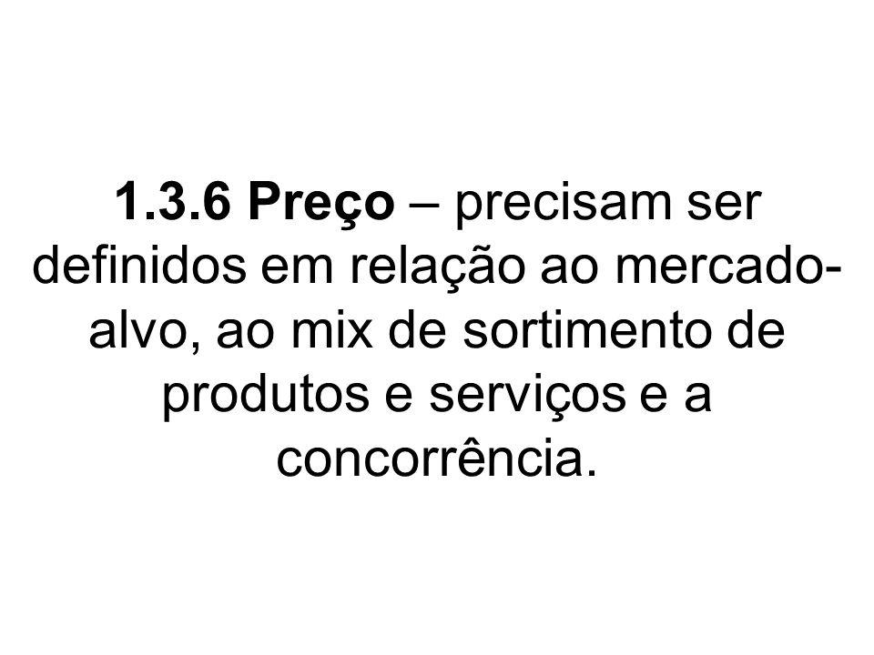 1.3.6 Preço – precisam ser definidos em relação ao mercado-alvo, ao mix de sortimento de produtos e serviços e a concorrência.
