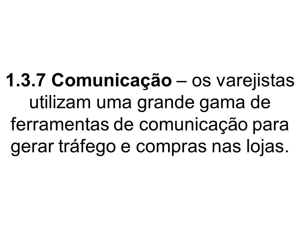 1.3.7 Comunicação – os varejistas utilizam uma grande gama de ferramentas de comunicação para gerar tráfego e compras nas lojas.