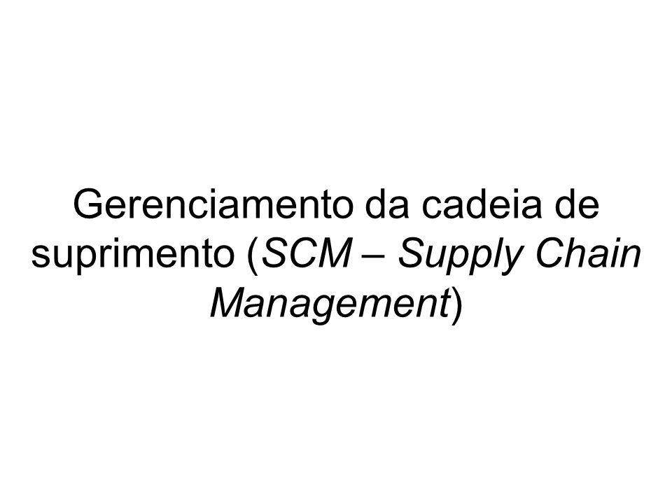 Gerenciamento da cadeia de suprimento (SCM – Supply Chain Management)
