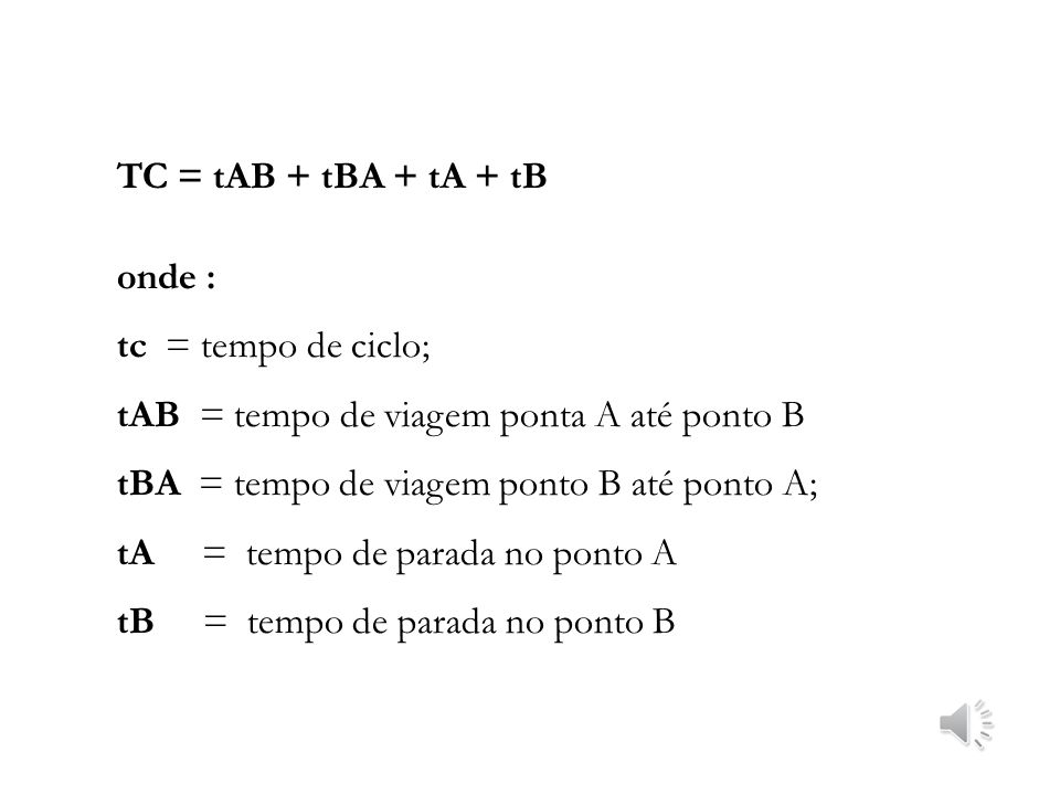 TC = tAB + tBA + tA + tB onde : tc = tempo de ciclo; tAB = tempo de viagem ponta A até ponto B.