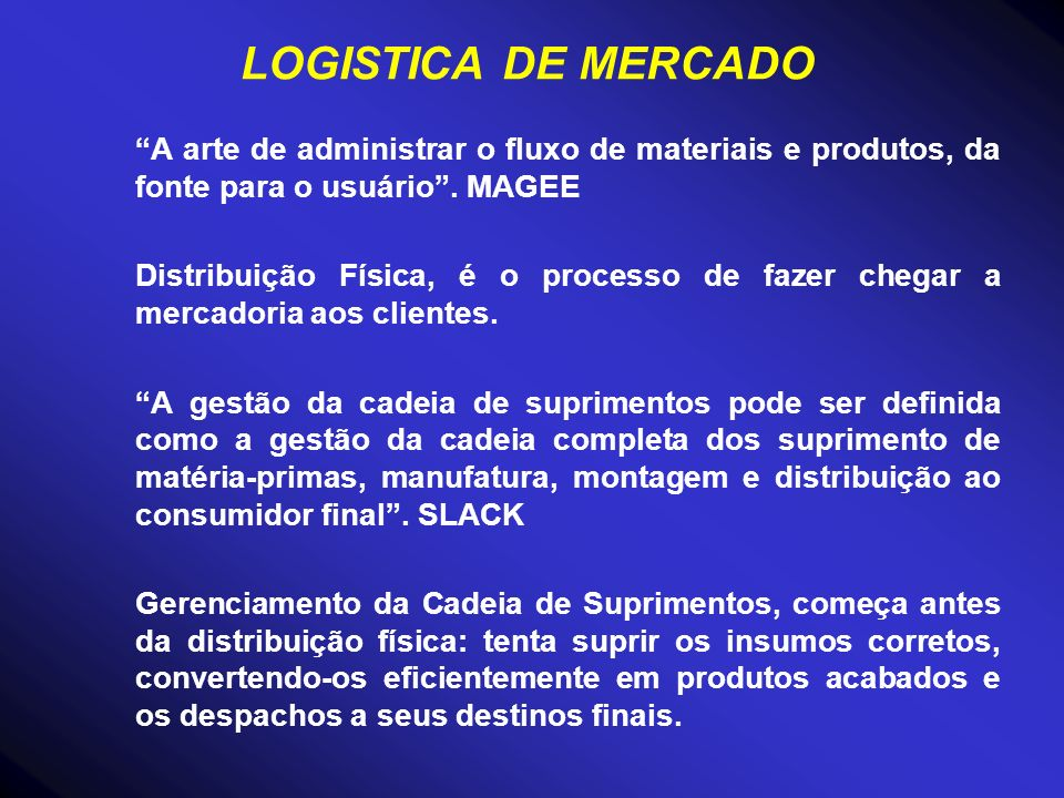 LOGISTICA DE MERCADO A arte de administrar o fluxo de materiais e produtos, da fonte para o usuário . MAGEE.