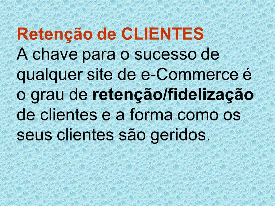 Retenção de CLIENTES A chave para o sucesso de qualquer site de e-Commerce é o grau de retenção/fidelização de clientes e a forma como os seus clientes são geridos.