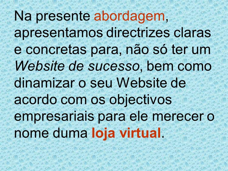 Na presente abordagem, apresentamos directrizes claras e concretas para, não só ter um Website de sucesso, bem como dinamizar o seu Website de acordo com os objectivos empresariais para ele merecer o nome duma loja virtual.
