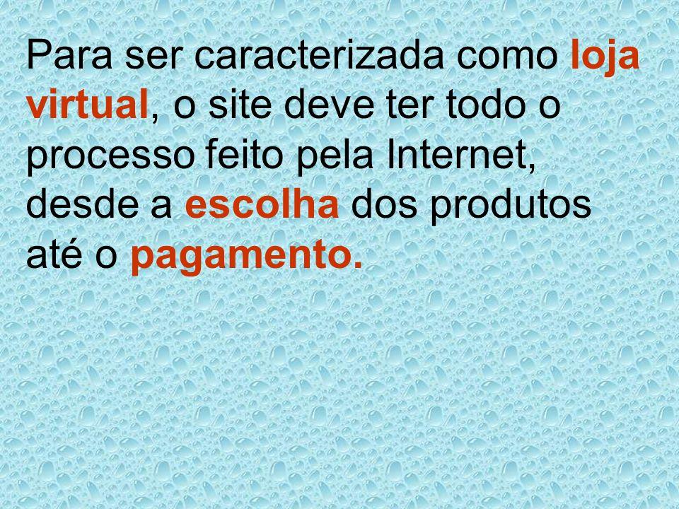 Para ser caracterizada como loja virtual, o site deve ter todo o processo feito pela Internet, desde a escolha dos produtos até o pagamento.