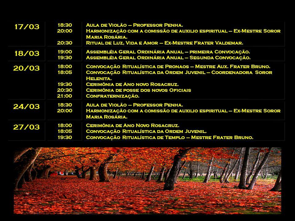 17/03 18:30. 20:00. 20:30. Aula de Violão – Professor Penha. Harmonização com a comissão de auxilio espiritual – Ex-Mestre Soror Maria Rosária.