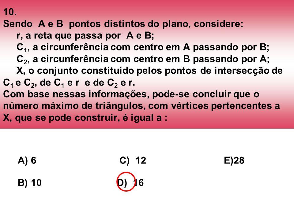 10. Sendo A e B pontos distintos do plano, considere: r, a reta que passa por A e B; C1, a circunferência com centro em A passando por B; C2, a circunferência com centro em B passando por A; X, o conjunto constituído pelos pontos de intersecção de C1 e C2, de C1 e r e de C2 e r. Com base nessas informações, pode-se concluir que o número máximo de triângulos, com vértices pertencentes a X, que se pode construir, é igual a :