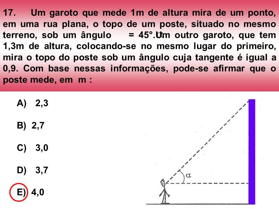 17. Um garoto que mede 1m de altura mira de um ponto, em uma rua plana, o topo de um poste, situado no mesmo terreno, sob um ângulo = 45°.Um outro garoto, que tem 1,3m de altura, colocando-se no mesmo lugar do primeiro, mira o topo do poste sob um ângulo cuja tangente é igual a 0,9. Com base nessas informações, pode-se afirmar que o poste mede, em m :