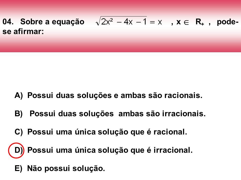 04. Sobre a equação , x R+ , pode-se afirmar: