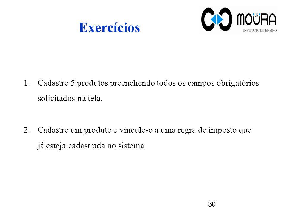 Exercícios Cadastre 5 produtos preenchendo todos os campos obrigatórios solicitados na tela.