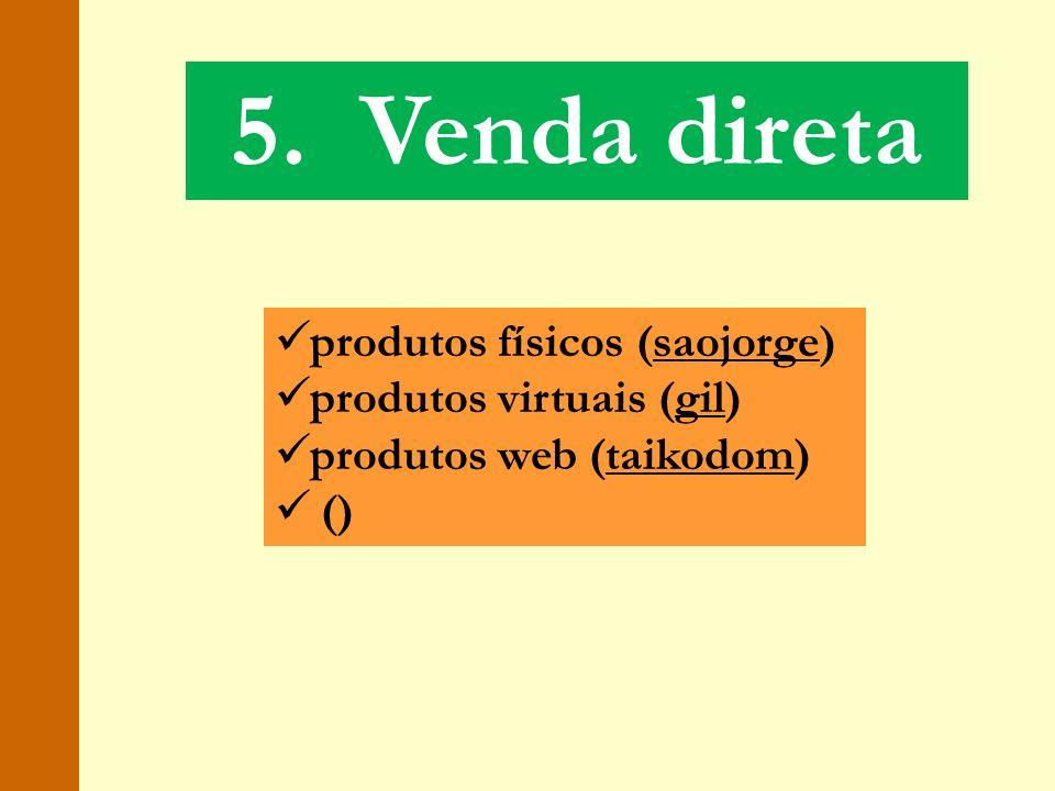 5. Venda direta produtos físicos (saojorge) produtos virtuais (gil)
