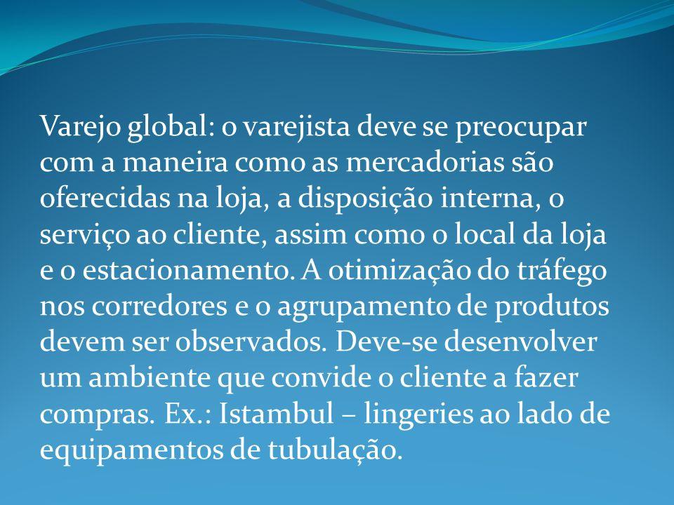 Varejo global: o varejista deve se preocupar com a maneira como as mercadorias são oferecidas na loja, a disposição interna, o serviço ao cliente, assim como o local da loja e o estacionamento.