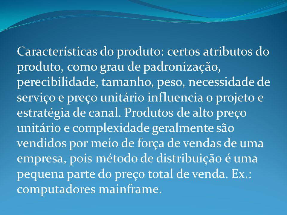 Características do produto: certos atributos do produto, como grau de padronização, perecibilidade, tamanho, peso, necessidade de serviço e preço unitário influencia o projeto e estratégia de canal.