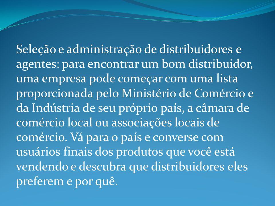 Seleção e administração de distribuidores e agentes: para encontrar um bom distribuidor, uma empresa pode começar com uma lista proporcionada pelo Ministério de Comércio e da Indústria de seu próprio país, a câmara de comércio local ou associações locais de comércio.
