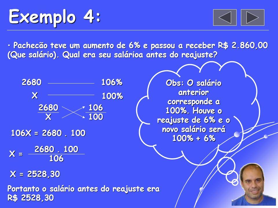 Exemplo 4: Pachecão teve um aumento de 6% e passou a receber R$ 2.860,00 (Que salário). Qual era seu salárioa antes do reajuste