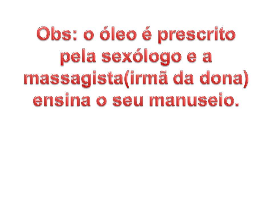 Obs: o óleo é prescrito pela sexólogo e a massagista(irmã da dona) ensina o seu manuseio.