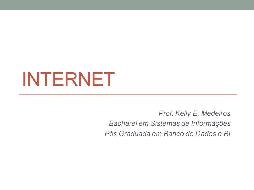 Internet Prof. Kelly E. Medeiros Bacharel em Sistemas de Informações